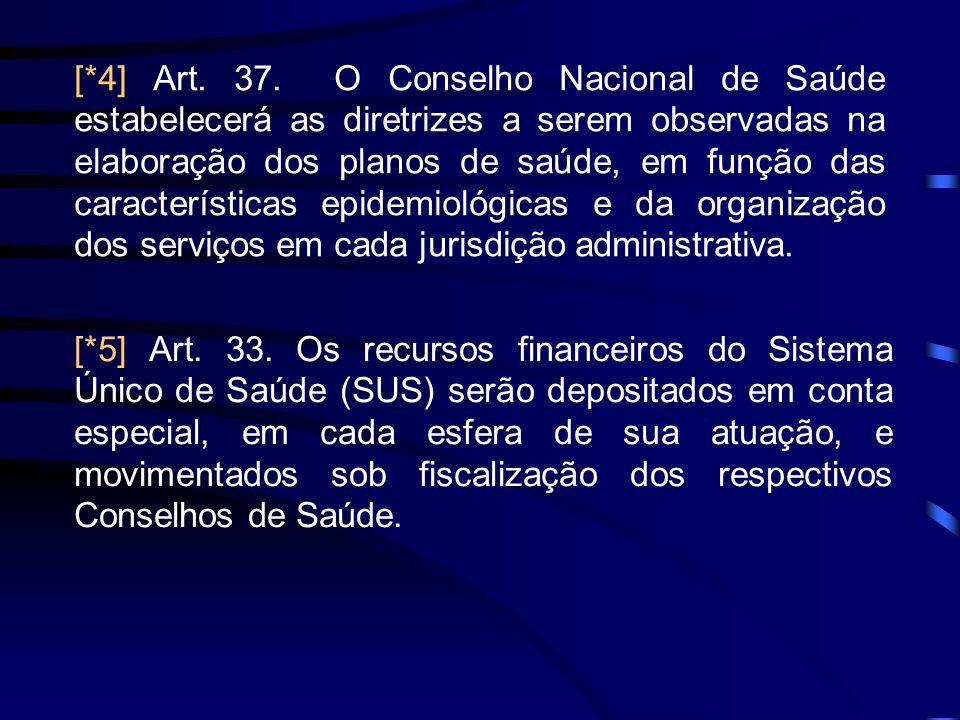 [*4] Art. 37. O Conselho Nacional de Saúde estabelecerá as diretrizes a serem observadas na elaboração dos planos de saúde, em função das características epidemiológicas e da organização dos serviços em cada jurisdição administrativa.
